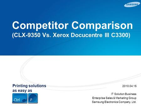Printing solutions as easy as Competitor Comparison (CLX-9350 Vs. Xerox Docucentre III C3300) 2010.04.15 IT Solution Business Enterprise Sales & Marketing.