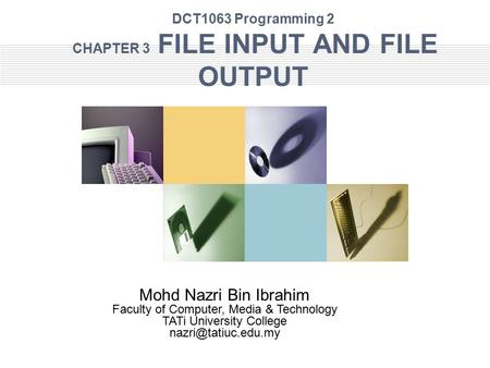 DCT1063 Programming 2 CHAPTER 3 FILE INPUT AND FILE OUTPUT Mohd Nazri Bin Ibrahim Faculty of Computer, Media & Technology TATi University College