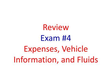 Review Exam #4 Expenses, Vehicle Information, and Fluids.
