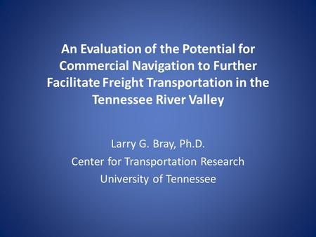 An Evaluation of the Potential for Commercial Navigation to Further Facilitate Freight Transportation in the Tennessee River Valley Larry G. Bray, Ph.D.