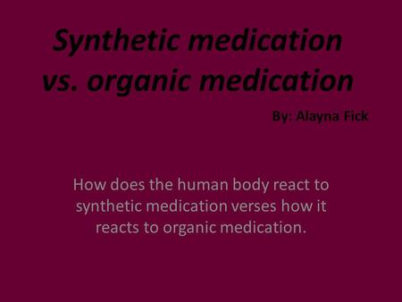 Synthetic medication vs. organic medication How does the human body react to synthetic medication verses how it reacts to organic medication. By: Alayna.