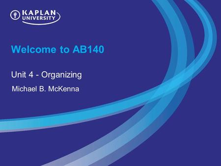 Welcome to AB140 Unit 4 - Organizing Michael B. McKenna.