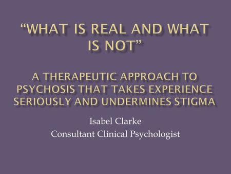 Isabel Clarke Consultant Clinical Psychologist.  The illness model has the virtues of certainty and protectiveness  BUT  Inadequate reflection of what.