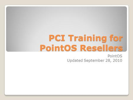PCI Training for PointOS Resellers PointOS Updated September 28, 2010.