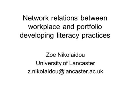 Network relations between workplace and portfolio developing literacy practices Zoe Nikolaidou University of Lancaster