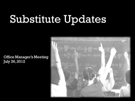 Substitute Updates Office Manager's Meeting July 26, 2012.