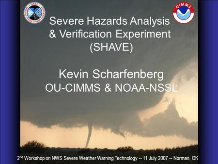 Severe Hazards Analysis & Verification Experiment (SHAVE) Kevin Scharfenberg OU-CIMMS & NOAA-NSSL 2 nd Workshop on NWS Severe Weather Warning Technology.