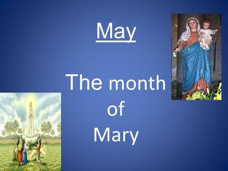 May The month of Mary. MAY IS ALL ABOUT 'NEW LIFE' AND 'MOTHERHOOD'
