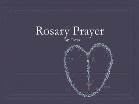 Rosary Prayer By: Tasya. What is Rosary Prayer?  The rosary or rosarium in Latin, mean Crown of Roses or garland of roses is a Roman Catholic sacramental.