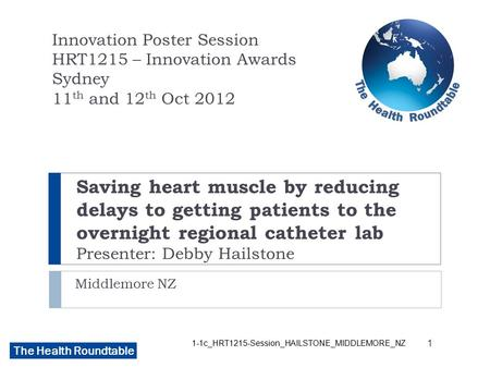The Health Roundtable Saving heart muscle by reducing delays to getting patients to the overnight regional catheter lab Presenter: Debby Hailstone Middlemore.