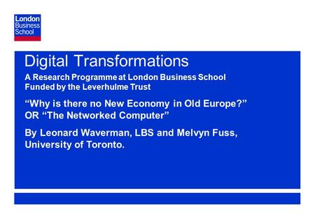 "Page 1 Digital Transformations A Research Programme at London Business School Funded by the Leverhulme Trust ""Why is there no New Economy in Old Europe?"""