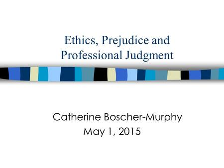 Ethics, Prejudice and Professional Judgment Catherine Boscher-Murphy May 1, 2015.