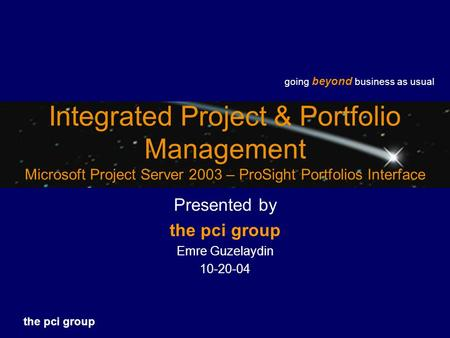 Going beyond business as usual the pci group Integrated Project & Portfolio Management Microsoft Project Server 2003 – ProSight Portfolios Interface Presented.