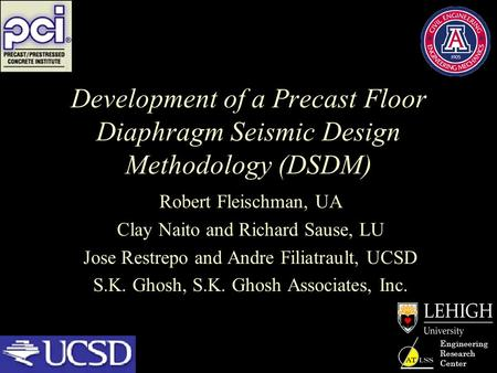 Engineering Research Center Development of a Precast Floor Diaphragm Seismic Design Methodology (DSDM) Robert Fleischman, UA Clay Naito and Richard Sause,