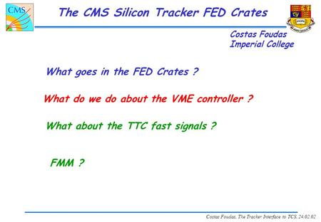 Costas Foudas, The Tracker Interface to TCS, 24.02.02 The CMS Silicon Tracker FED Crates What goes in the FED Crates ? What do we do about the VME controller.