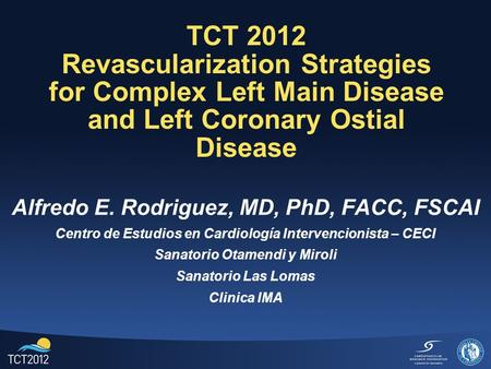 TCT 2012 Revascularization Strategies for Complex Left Main Disease and Left Coronary Ostial Disease Alfredo E. Rodriguez, MD, PhD, FACC, FSCAI Centro.