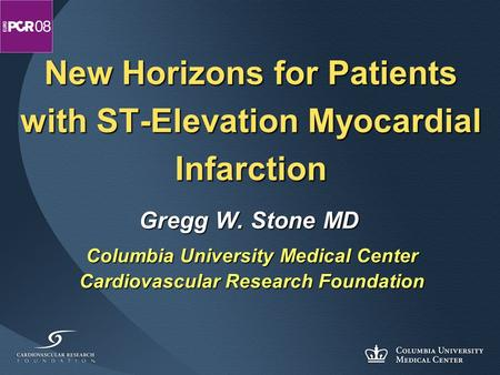 New Horizons for Patients with ST-Elevation Myocardial Infarction Gregg W. Stone MD Columbia University Medical Center Cardiovascular Research Foundation.