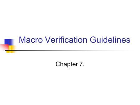 Macro Verification Guidelines Chapter 7.. Chap 7. Macro Verification Guidelines The goal of macro verification The macro is 100 percent correct in its.