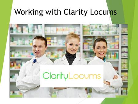 Working with Clarity Locums. Starting out  Sign up online under locum tab  PSI and PPS numbers, mobile and CV  Passport / drivers license and PSI card.