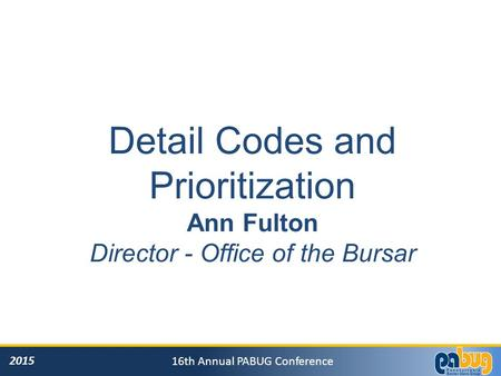 2015 16th Annual PABUG Conference Detail Codes and Prioritization Ann Fulton Director - Office of the Bursar.