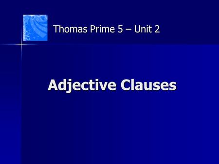 Adjective Clauses Thomas Prime 5 – Unit 2. Adjective Clauses A clause is a group of words containing a subject and a verb. What is an adjective clause.