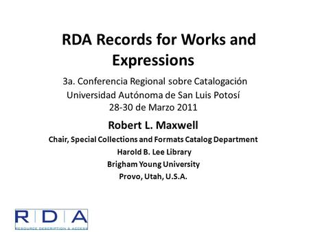 RDA Records for Works and Expressions 3a. Conferencia Regional sobre Catalogación Universidad Autónoma de San Luis Potosí 28-30 de Marzo 2011 Robert L.
