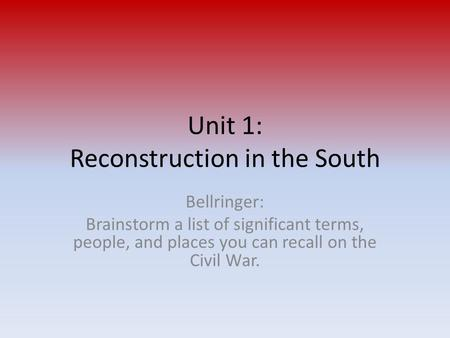 Unit 1: Reconstruction in the South Bellringer: Brainstorm a list of significant terms, people, and places you can recall on the Civil War.