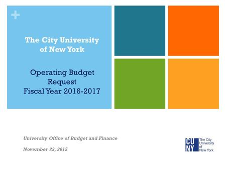 + The City University of New York Operating Budget Request Fiscal Year 2016-2017 University Office of Budget and Finance November 23, 2015.