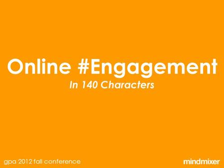 Online #Engagement In 140 Characters gpa 2012 fall conference.