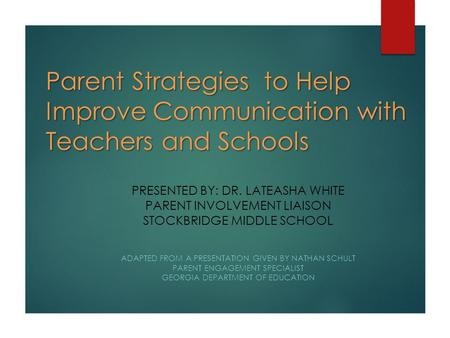 Parent Strategies to Help Improve Communication with Teachers and Schools PRESENTED BY: DR. LATEASHA WHITE PARENT INVOLVEMENT LIAISON STOCKBRIDGE MIDDLE.