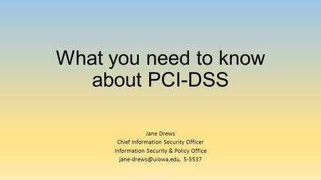 What you need to know about PCI-DSS Jane Drews Chief Information Security Officer Information Security & Policy Office 5-5537.