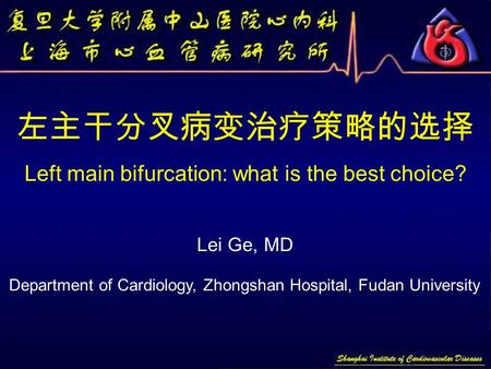 左主干分叉病变治疗策略的选择 Left main bifurcation: what is the best choice? Lei Ge, MD Department of Cardiology, Zhongshan Hospital, Fudan University.