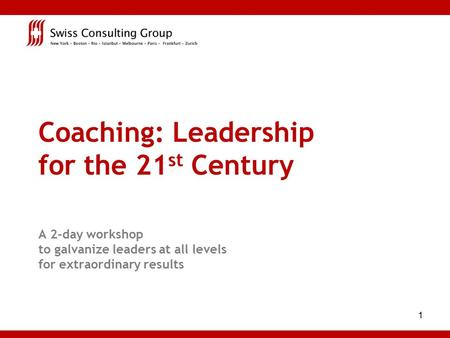 1 Coaching: Leadership for the 21 st Century A 2-day workshop to galvanize leaders at all levels for extraordinary results.