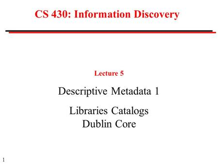 1 CS 430: Information Discovery Lecture 5 Descriptive Metadata 1 Libraries Catalogs Dublin Core.