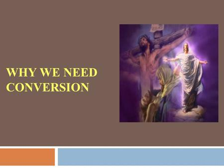 WHY WE NEED CONVERSION. Jesus is Risen! Why do we all need conversion?