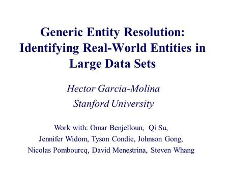Generic Entity Resolution: Identifying Real-World Entities in Large Data Sets Hector Garcia-Molina Stanford University Work with: Omar Benjelloun, Qi Su,
