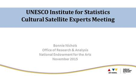 UNESCO Institute for Statistics Cultural Satellite Experts Meeting Bonnie Nichols Office of Research & Analysis National Endowment for the Arts November.
