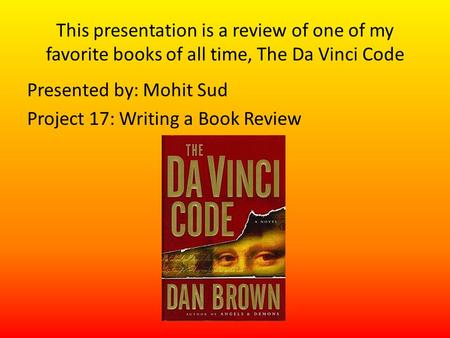 This presentation is a review of one of my favorite books of all time, The Da Vinci Code Presented by: Mohit Sud Project 17: Writing a Book Review.