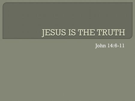 John 14:6-11.  Absolute Truth: truth that is So real So important So complete So perfect So necessary  that all people everywhere need to respond to.