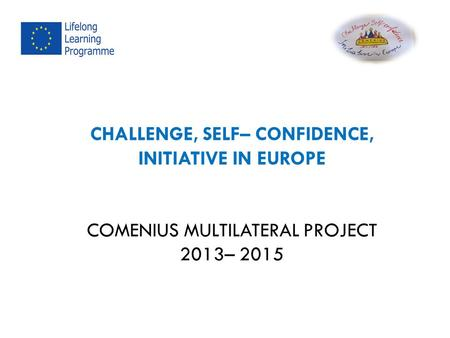 CHALLENGE, SELF– CONFIDENCE, INITIATIVE IN EUROPE COMENIUS MULTILATERAL PROJECT 2013– 2015.