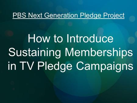 T How to Introduce Sustaining Memberships in TV Pledge Campaigns PBS Next Generation Pledge Project.