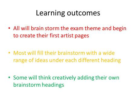 Learning outcomes All will brain storm the exam theme and begin to create their first artist pages Most will fill their brainstorm with a wide range of.