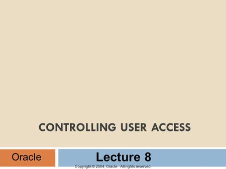 Copyright © 2004, Oracle. All rights reserved. CONTROLLING USER ACCESS Oracle Lecture 8.