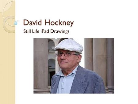 David Hockney Still Life iPad Drawings. Who is David Hockney? An artist known for his photography, paintings and iPad paintings His current Projects iPad.