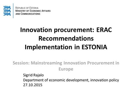 Innovation procurement: ERAC Recommendations Implementation in ESTONIA Session: Mainstreaming Innovation Procurement in Europe Sigrid Rajalo Department.