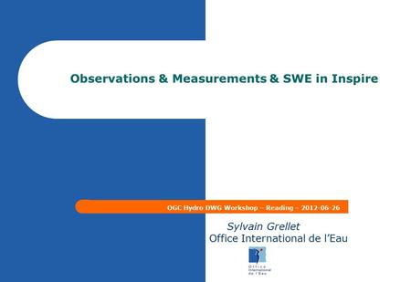Observations & Measurements & SWE in Inspire OGC Hydro DWG Workshop – Reading – 2012-06-26 Sylvain Grellet Office International de l'Eau.