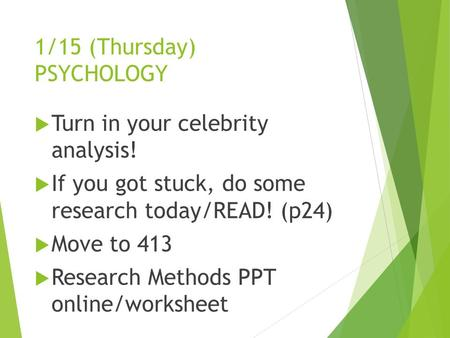 1/15 (Thursday) PSYCHOLOGY  Turn in your celebrity analysis!  If you got stuck, do some research today/READ! (p24)  Move to 413  Research Methods PPT.