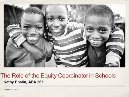 November 4, 2015 The Role of the Equity Coordinator in Schools Kathy Enslin, AEA 267.