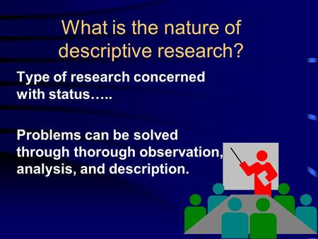 What is the nature of descriptive research? Type of research concerned with status….. Problems can be solved through thorough observation, analysis, and.