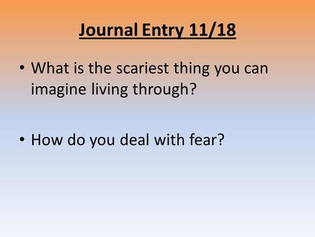Journal Entry 11/18 What is the scariest thing you can imagine living through? How do you deal with fear?